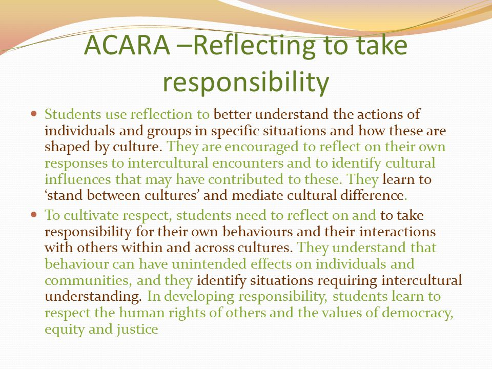 ACARA –Reflecting to take responsibility Students use reflection to better understand the actions of individuals and groups in specific situations and