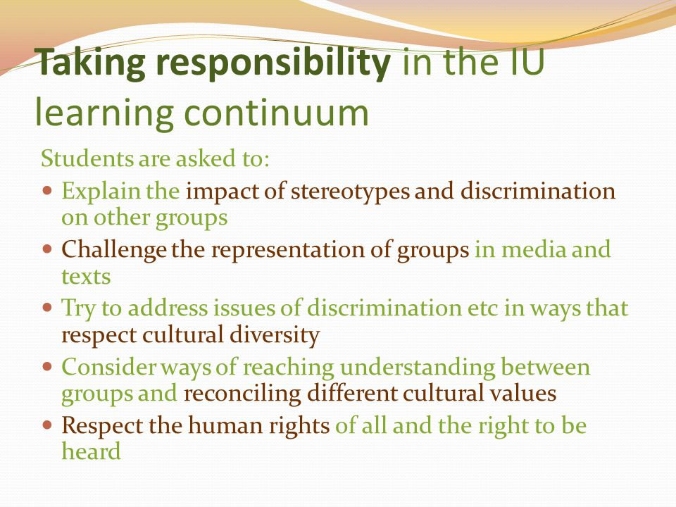 Taking responsibility in the IU learning continuum Students are asked to: Explain the impact of stereotypes and discrimination on other groups Challen