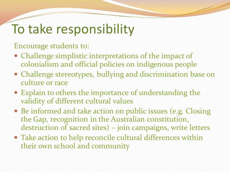 To take responsibility Encourage students to: Challenge simplistic interpretations of the impact of colonialism and official policies on indigenous pe