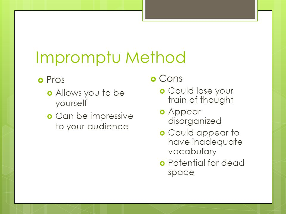 Impromptu Method  Pros  Allows you to be yourself  Can be impressive to your audience  Cons  Could lose your train of thought  Appear disorganized  Could appear to have inadequate vocabulary  Potential for dead space