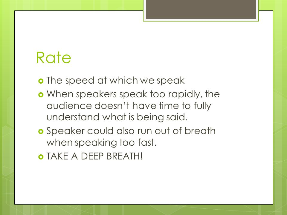 Rate  The speed at which we speak  When speakers speak too rapidly, the audience doesn't have time to fully understand what is being said.