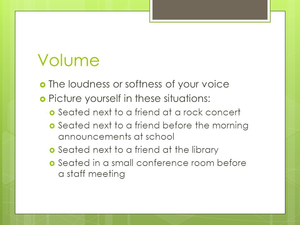 Volume  The loudness or softness of your voice  Picture yourself in these situations:  Seated next to a friend at a rock concert  Seated next to a friend before the morning announcements at school  Seated next to a friend at the library  Seated in a small conference room before a staff meeting