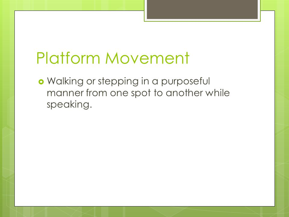 Platform Movement  Walking or stepping in a purposeful manner from one spot to another while speaking.