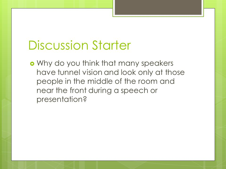 Discussion Starter  Why do you think that many speakers have tunnel vision and look only at those people in the middle of the room and near the front during a speech or presentation