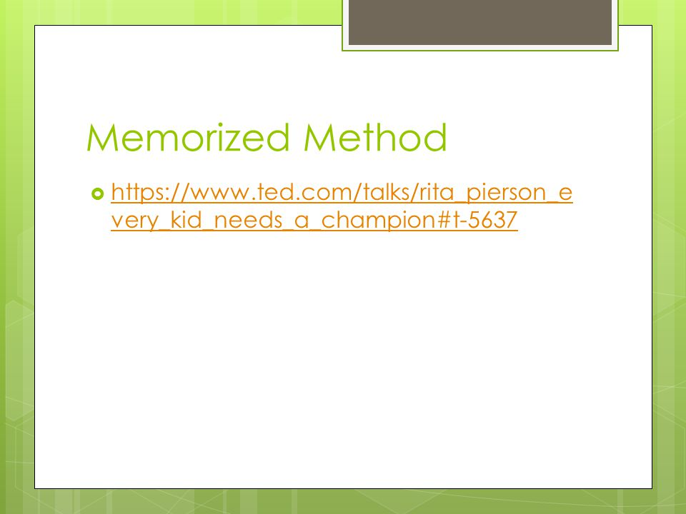 Memorized Method  https://www.ted.com/talks/rita_pierson_e very_kid_needs_a_champion#t-5637 https://www.ted.com/talks/rita_pierson_e very_kid_needs_a_champion#t-5637