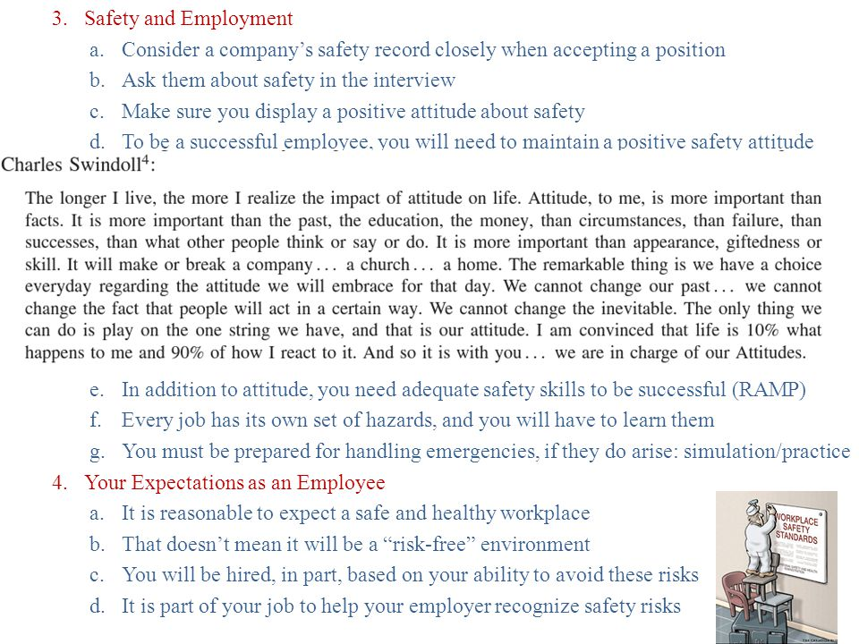 3.Safety and Employment a.Consider a company's safety record closely when accepting a position b.Ask them about safety in the interview c.Make sure you display a positive attitude about safety d.To be a successful employee, you will need to maintain a positive safety attitude e.In addition to attitude, you need adequate safety skills to be successful (RAMP) f.Every job has its own set of hazards, and you will have to learn them g.You must be prepared for handling emergencies, if they do arise: simulation/practice 4.Your Expectations as an Employee a.It is reasonable to expect a safe and healthy workplace b.That doesn't mean it will be a risk-free environment c.You will be hired, in part, based on your ability to avoid these risks d.It is part of your job to help your employer recognize safety risks
