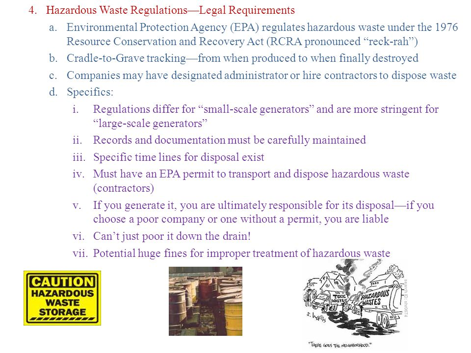 4.Hazardous Waste Regulations—Legal Requirements a.Environmental Protection Agency (EPA) regulates hazardous waste under the 1976 Resource Conservation and Recovery Act (RCRA pronounced reck-rah ) b.Cradle-to-Grave tracking—from when produced to when finally destroyed c.Companies may have designated administrator or hire contractors to dispose waste d.Specifics: i.Regulations differ for small-scale generators and are more stringent for large-scale generators ii.Records and documentation must be carefully maintained iii.Specific time lines for disposal exist iv.Must have an EPA permit to transport and dispose hazardous waste (contractors) v.If you generate it, you are ultimately responsible for its disposal—if you choose a poor company or one without a permit, you are liable vi.Can't just poor it down the drain.