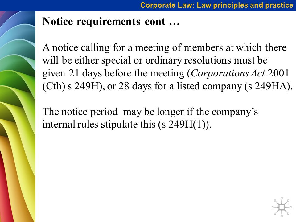 Corporate Law: Law principles and practice Notice requirements cont … A notice calling for a meeting of members at which there will be either special or ordinary resolutions must be given 21 days before the meeting (Corporations Act 2001 (Cth) s 249H), or 28 days for a listed company (s 249HA).