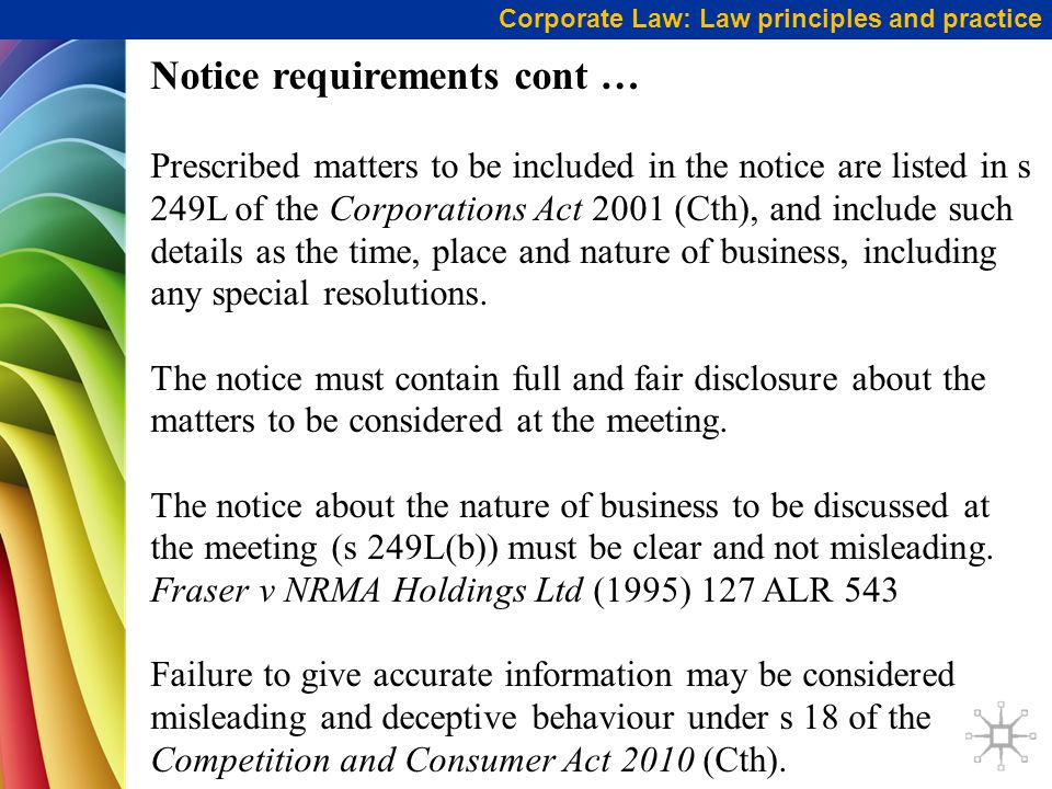 Corporate Law: Law principles and practice Notice requirements cont … Prescribed matters to be included in the notice are listed in s 249L of the Corporations Act 2001 (Cth), and include such details as the time, place and nature of business, including any special resolutions.