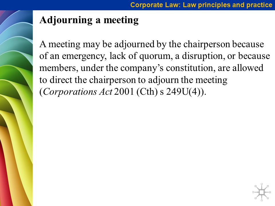 Corporate Law: Law principles and practice Adjourning a meeting A meeting may be adjourned by the chairperson because of an emergency, lack of quorum, a disruption, or because members, under the company's constitution, are allowed to direct the chairperson to adjourn the meeting (Corporations Act 2001 (Cth) s 249U(4)).