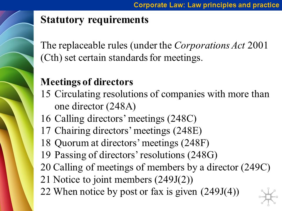 Corporate Law: Law principles and practice Statutory requirements The replaceable rules (under the Corporations Act 2001 (Cth) set certain standards for meetings.