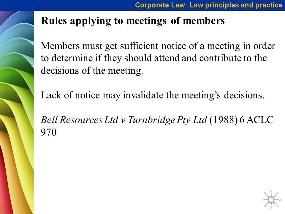 Corporate Law: Law principles and practice Rules applying to meetings of members Members must get sufficient notice of a meeting in order to determine if they should attend and contribute to the decisions of the meeting.