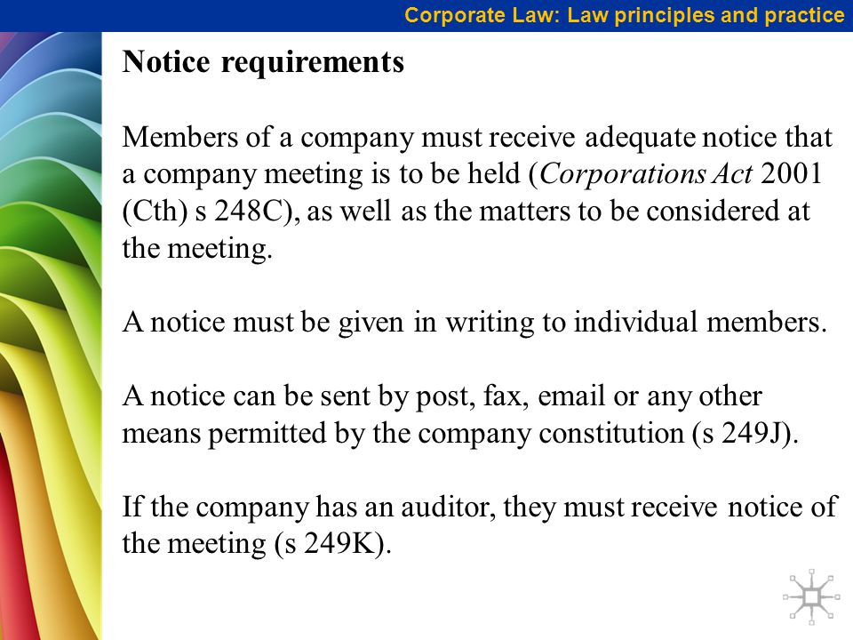 Corporate Law: Law principles and practice Notice requirements Members of a company must receive adequate notice that a company meeting is to be held (Corporations Act 2001 (Cth) s 248C), as well as the matters to be considered at the meeting.