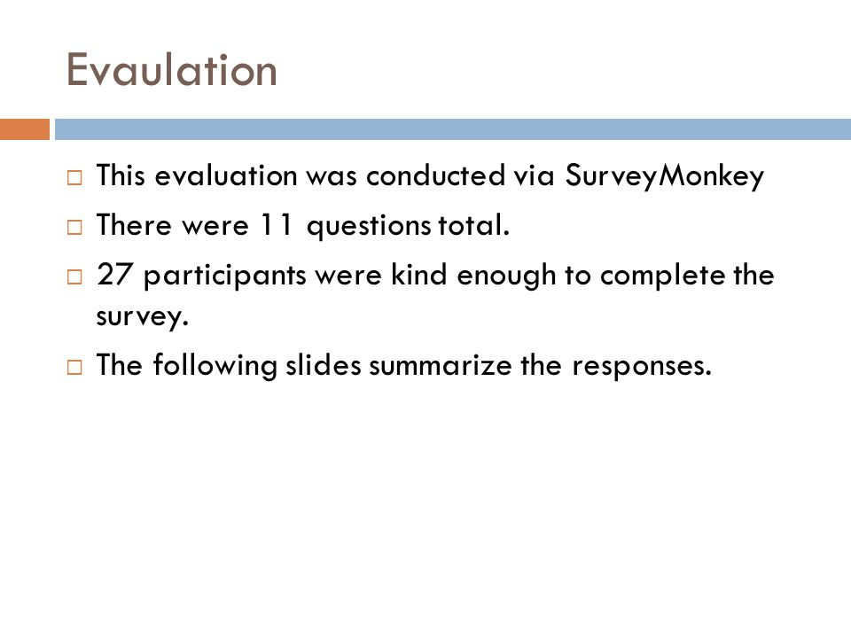 Evaulation  This evaluation was conducted via SurveyMonkey  There were 11 questions total.  27 participants were kind enough to complete the survey