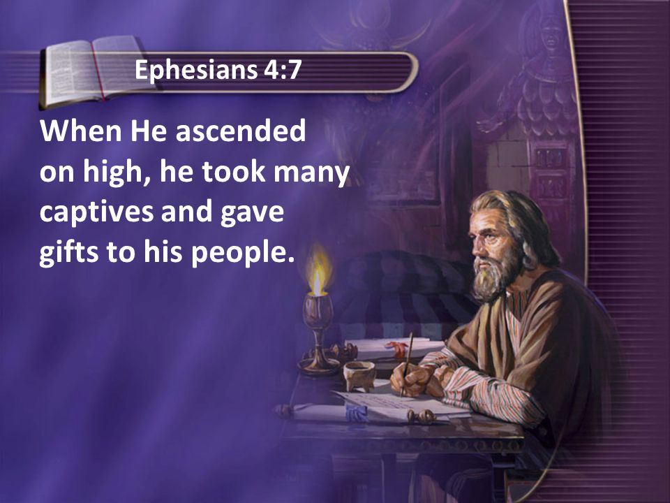 When He ascended on high, he took many captives and gave gifts to his people. Ephesians 4:7