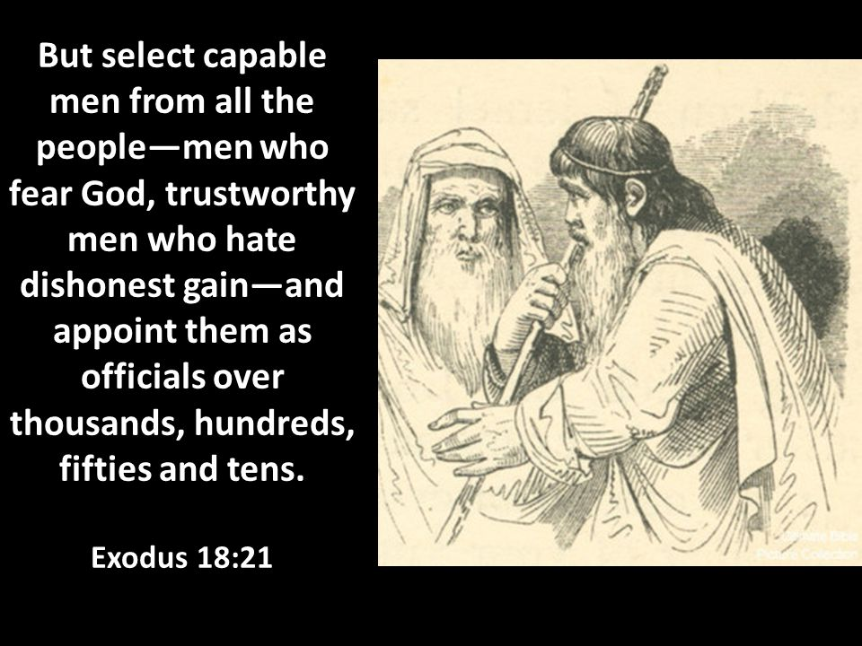 But select capable men from all the people—men who fear God, trustworthy men who hate dishonest gain—and appoint them as officials over thousands, hundreds, fifties and tens.