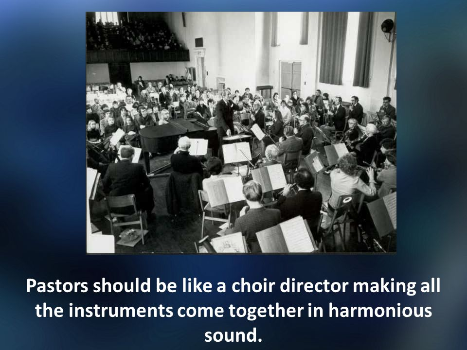 Pastors should be like a choir director making all the instruments come together in harmonious sound.