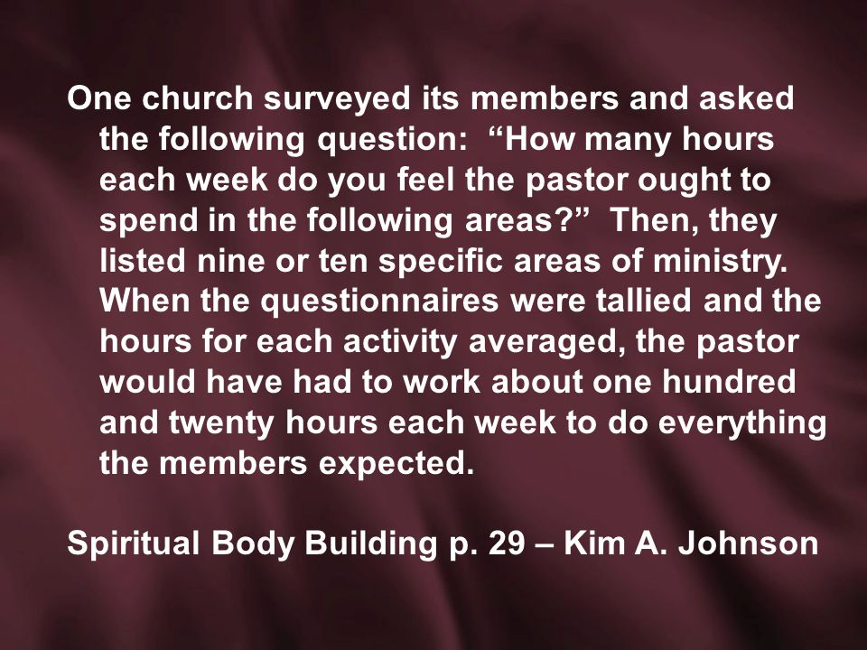 One church surveyed its members and asked the following question: How many hours each week do you feel the pastor ought to spend in the following areas Then, they listed nine or ten specific areas of ministry.