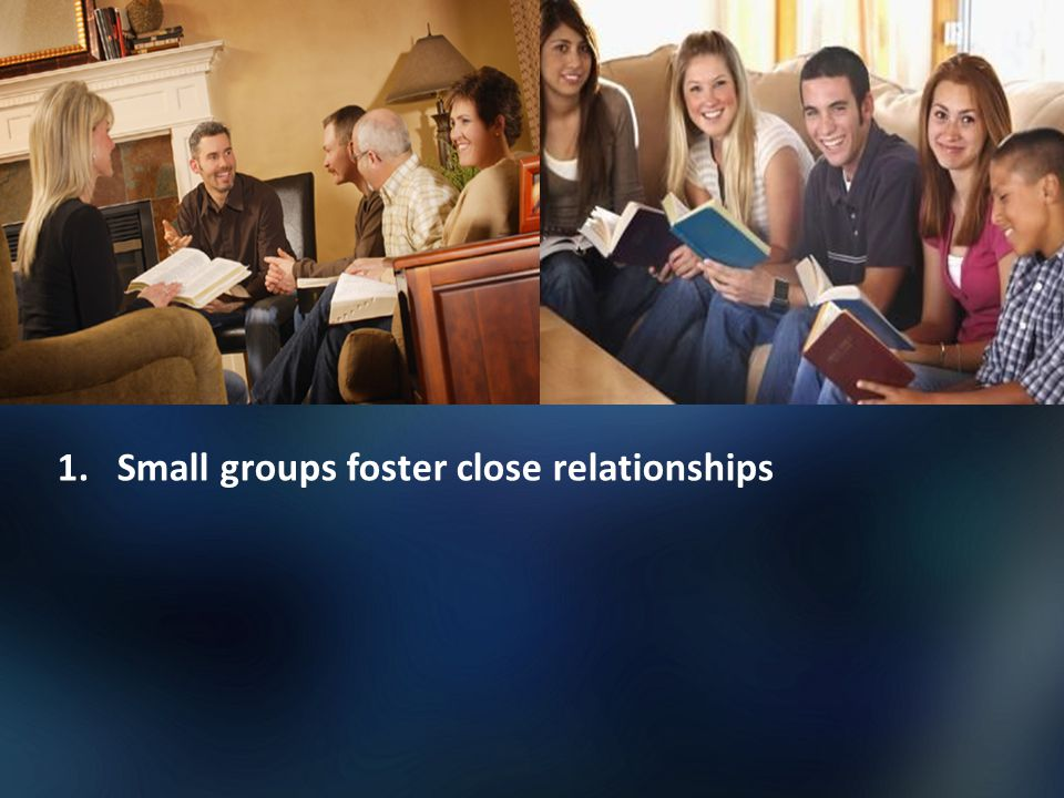 1.Small groups foster close relationships