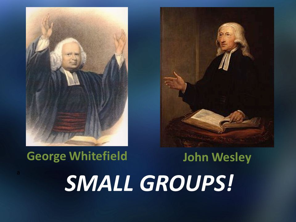 George Whitefield John Wesley a SMALL GROUPS!