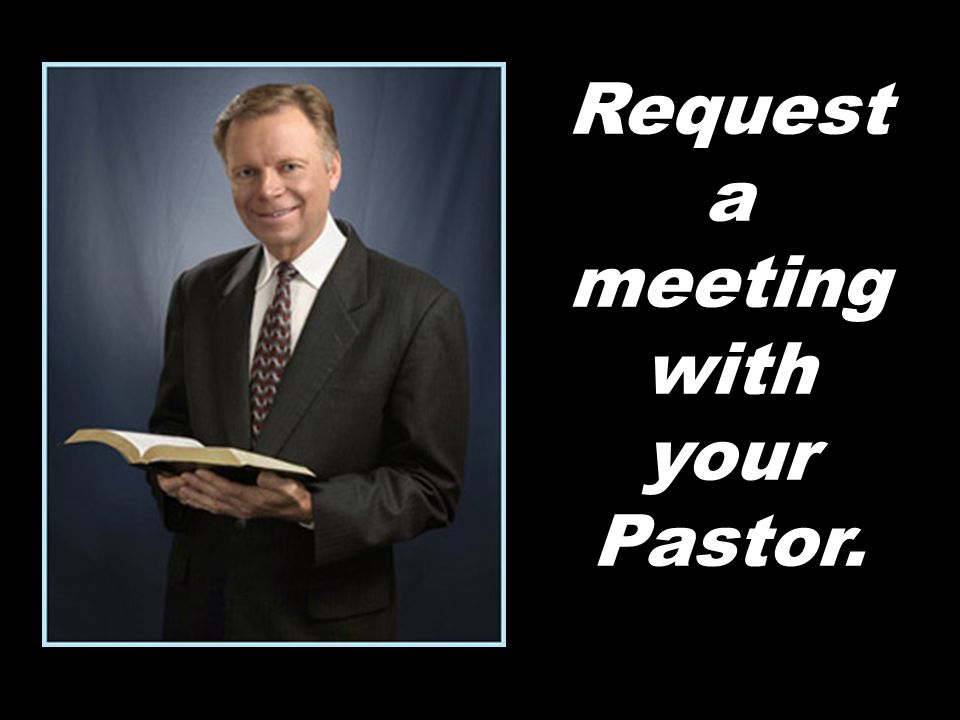 Request a meeting with your Pastor.