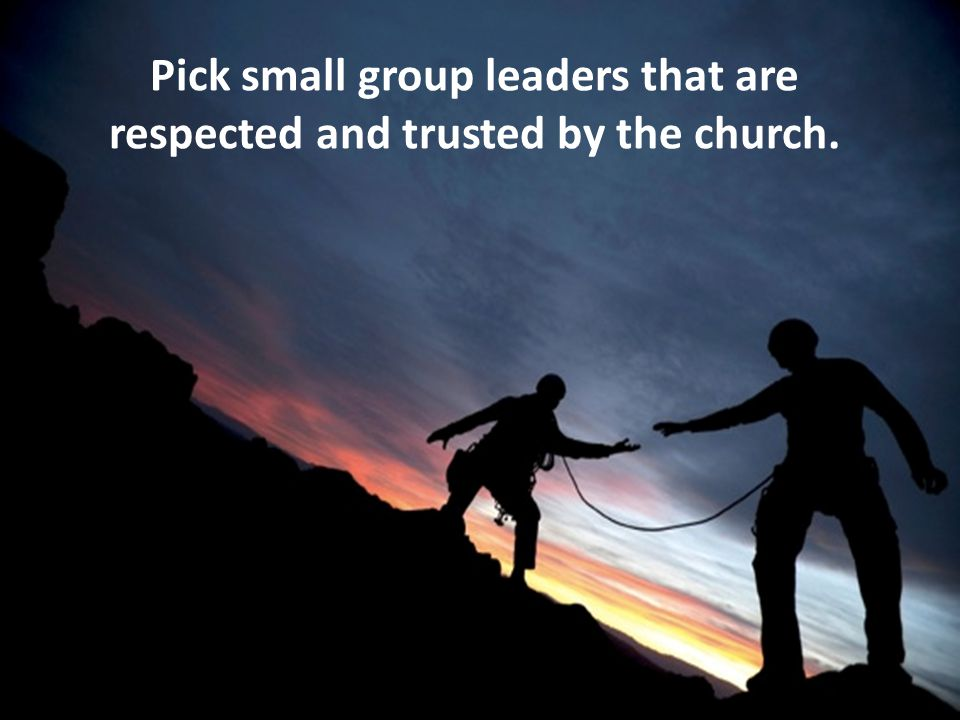 Pick small group leaders that are respected and trusted by the church.