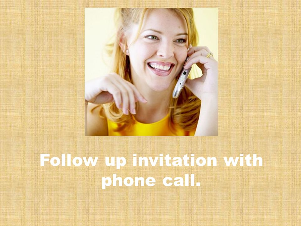Follow up invitation with phone call.