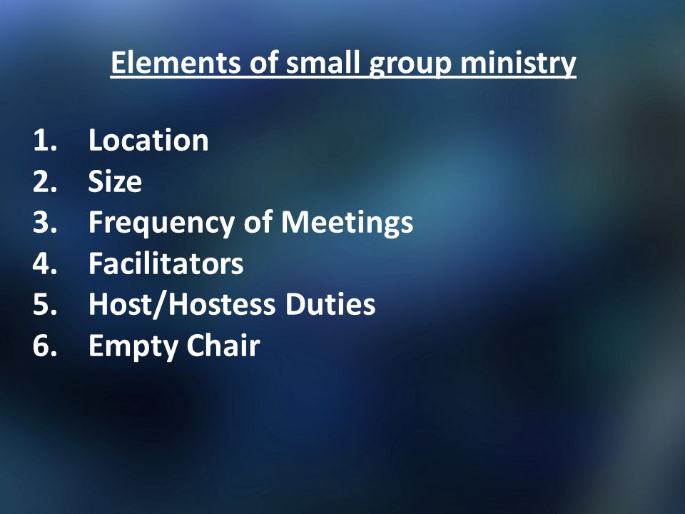 Elements of small group ministry 1.Location 2.Size 3.Frequency of Meetings 4.Facilitators 5.Host/Hostess Duties 6.Empty Chair