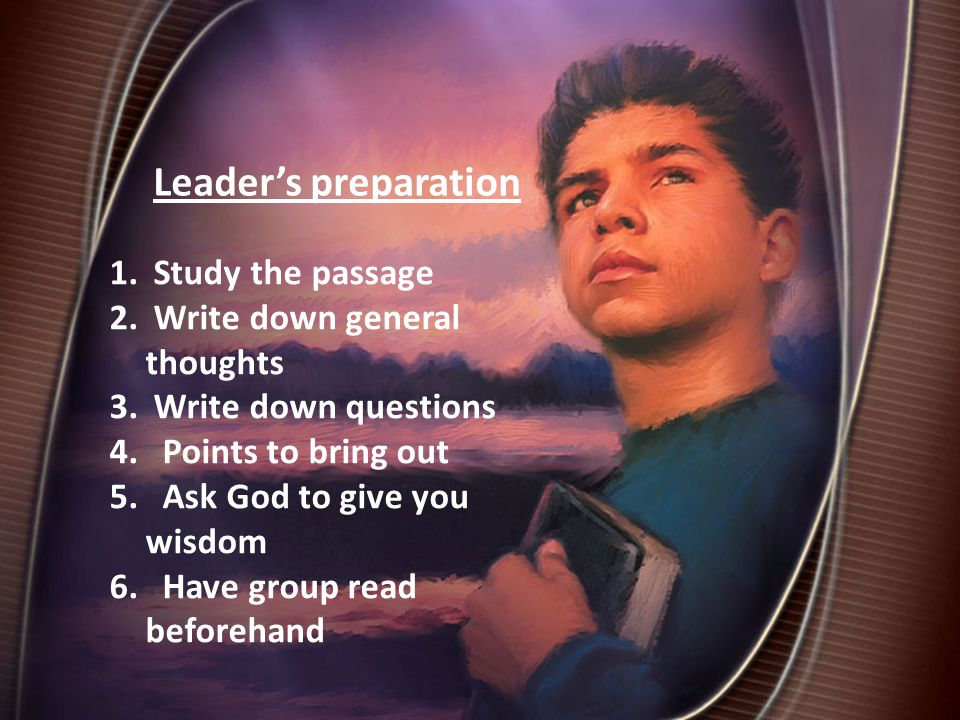 Leader's preparation 1. Study the passage 2. Write down general thoughts 3.