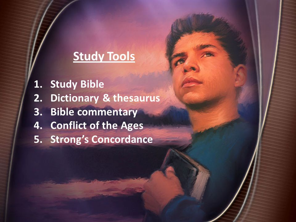 Study Tools 1.Study Bible 2.Dictionary & thesaurus 3.Bible commentary 4.Conflict of the Ages 5.Strong's Concordance