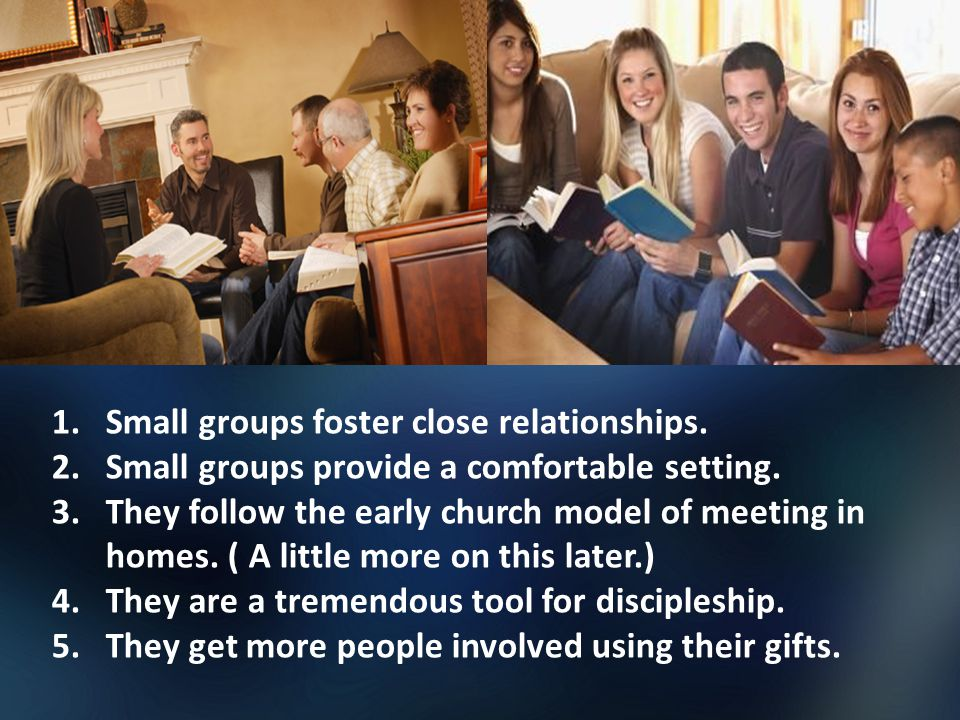 1.Small groups foster close relationships. 2.Small groups provide a comfortable setting.