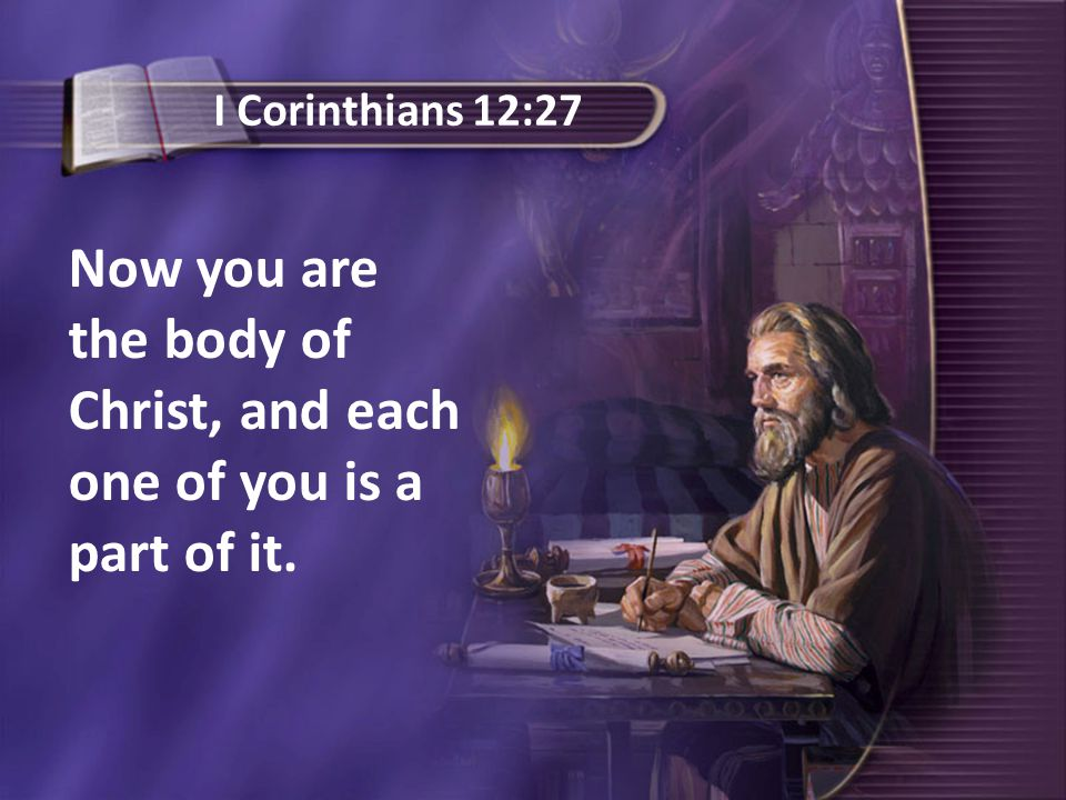 Now you are the body of Christ, and each one of you is a part of it. I Corinthians 12:27
