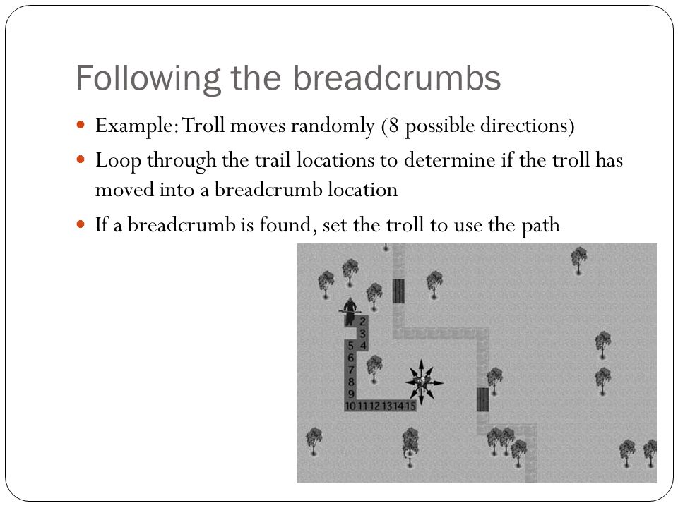 Following the breadcrumbs Example: Troll moves randomly (8 possible directions) Loop through the trail locations to determine if the troll has moved i
