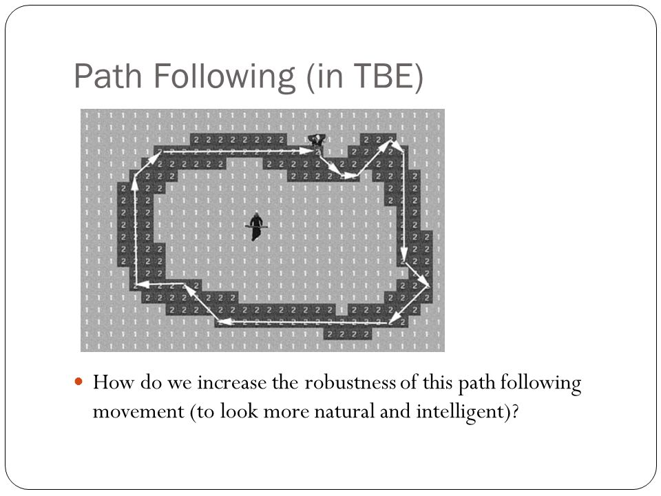 Path Following (in TBE) How do we increase the robustness of this path following movement (to look more natural and intelligent)?