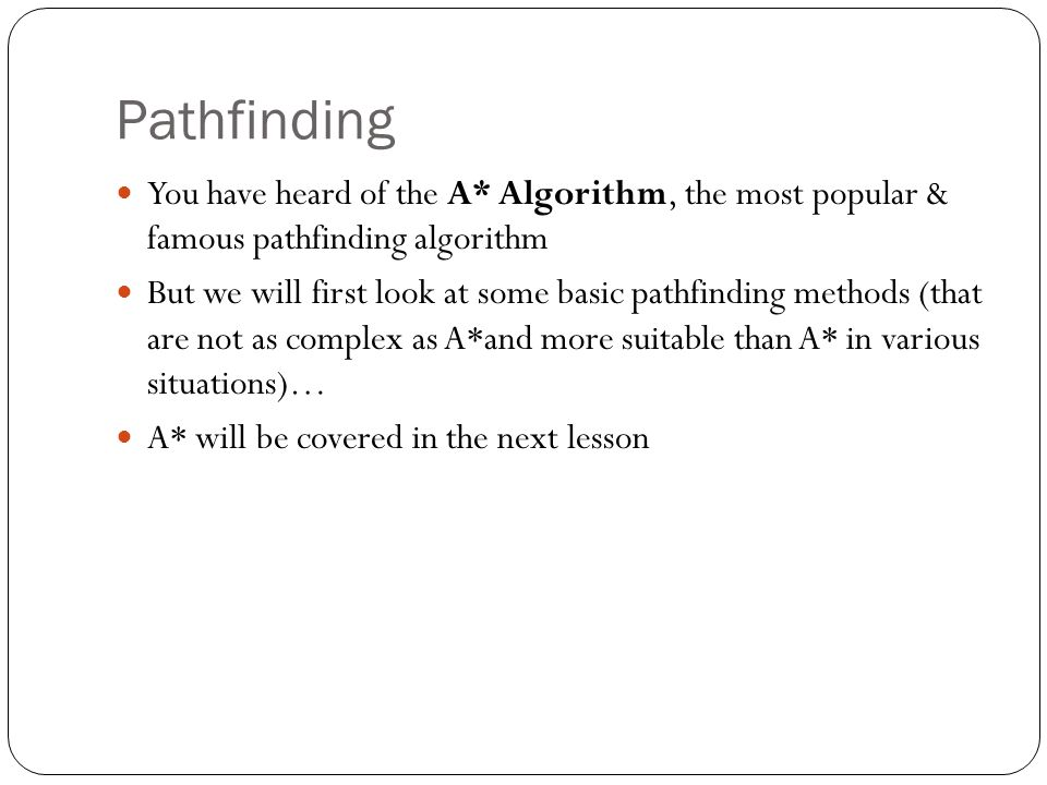 Pathfinding You have heard of the A* Algorithm, the most popular & famous pathfinding algorithm But we will first look at some basic pathfinding metho