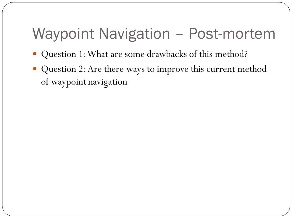 Waypoint Navigation – Post-mortem Question 1: What are some drawbacks of this method? Question 2: Are there ways to improve this current method of way