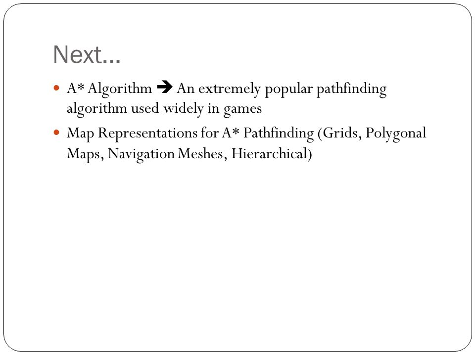 Next… A* Algorithm  An extremely popular pathfinding algorithm used widely in games Map Representations for A* Pathfinding (Grids, Polygonal Maps, Na