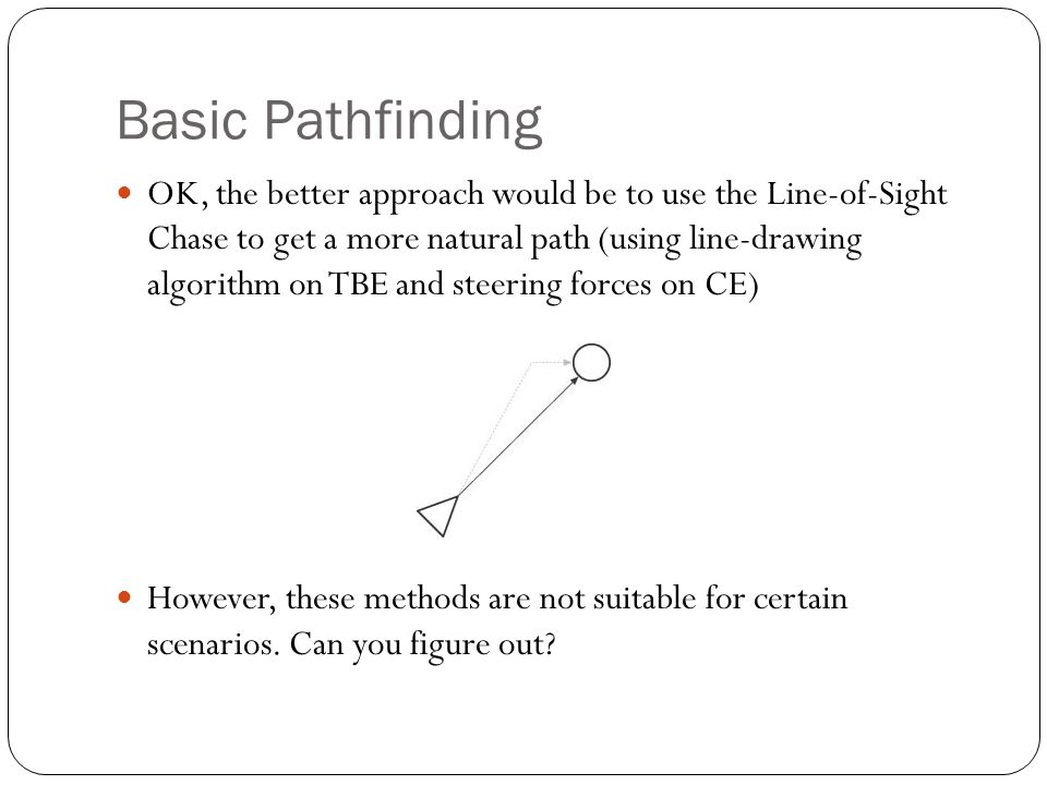 Basic Pathfinding OK, the better approach would be to use the Line-of-Sight Chase to get a more natural path (using line-drawing algorithm on TBE and