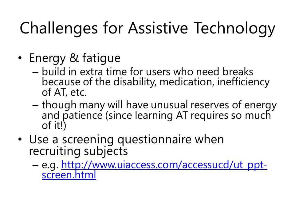 Challenges for Assistive Technology Energy & fatigue – build in extra time for users who need breaks because of the disability, medication, inefficiency of AT, etc.