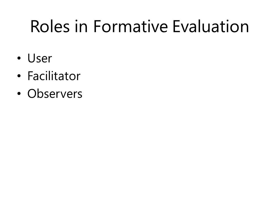 Roles in Formative Evaluation User Facilitator Observers