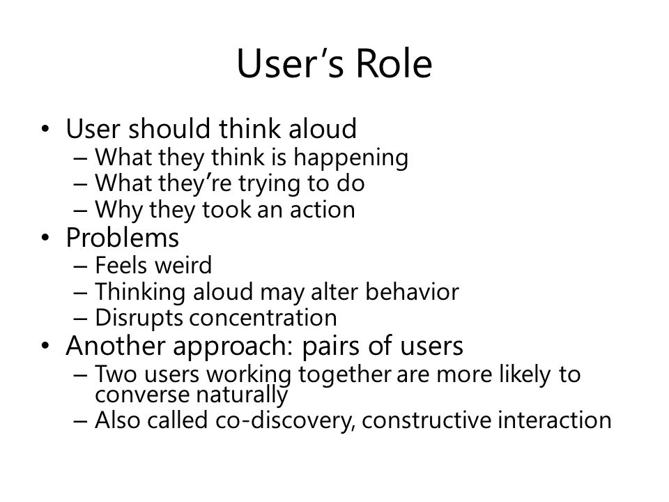 User's Role User should think aloud – What they think is happening – What they ' re trying to do – Why they took an action Problems – Feels weird – Thinking aloud may alter behavior – Disrupts concentration Another approach: pairs of users – Two users working together are more likely to converse naturally – Also called co-discovery, constructive interaction