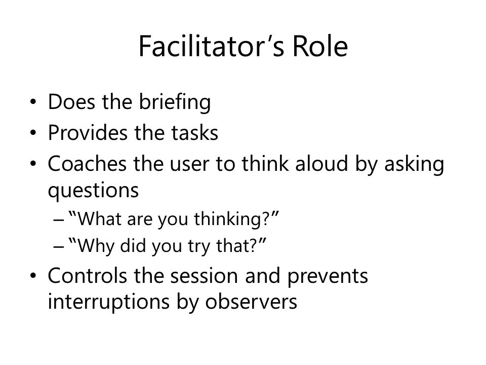 Facilitator's Role Does the briefing Provides the tasks Coaches the user to think aloud by asking questions – What are you thinking.