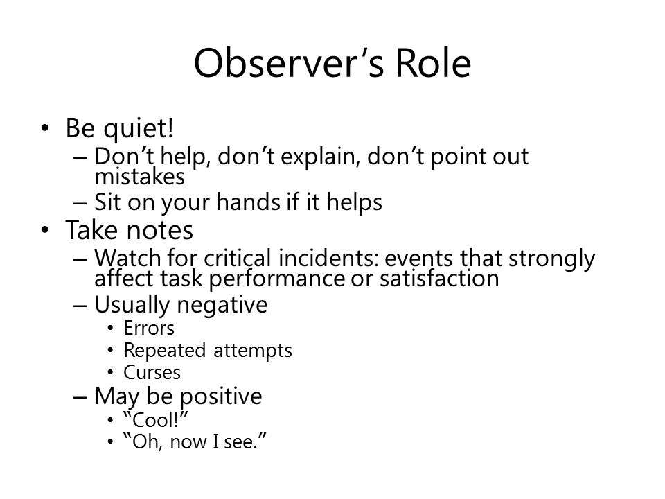 Observer's Role Be quiet! – Don ' t help, don ' t explain, don ' t point out mistakes – Sit on your hands if it helps Take notes – Watch for critical