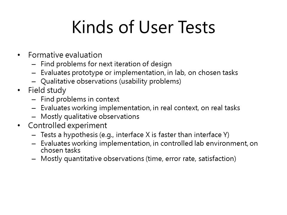 Kinds of User Tests Formative evaluation – Find problems for next iteration of design – Evaluates prototype or implementation, in lab, on chosen tasks – Qualitative observations (usability problems) Field study – Find problems in context – Evaluates working implementation, in real context, on real tasks – Mostly qualitative observations Controlled experiment – Tests a hypothesis (e.g., interface X is faster than interface Y) – Evaluates working implementation, in controlled lab environment, on chosen tasks – Mostly quantitative observations (time, error rate, satisfaction)