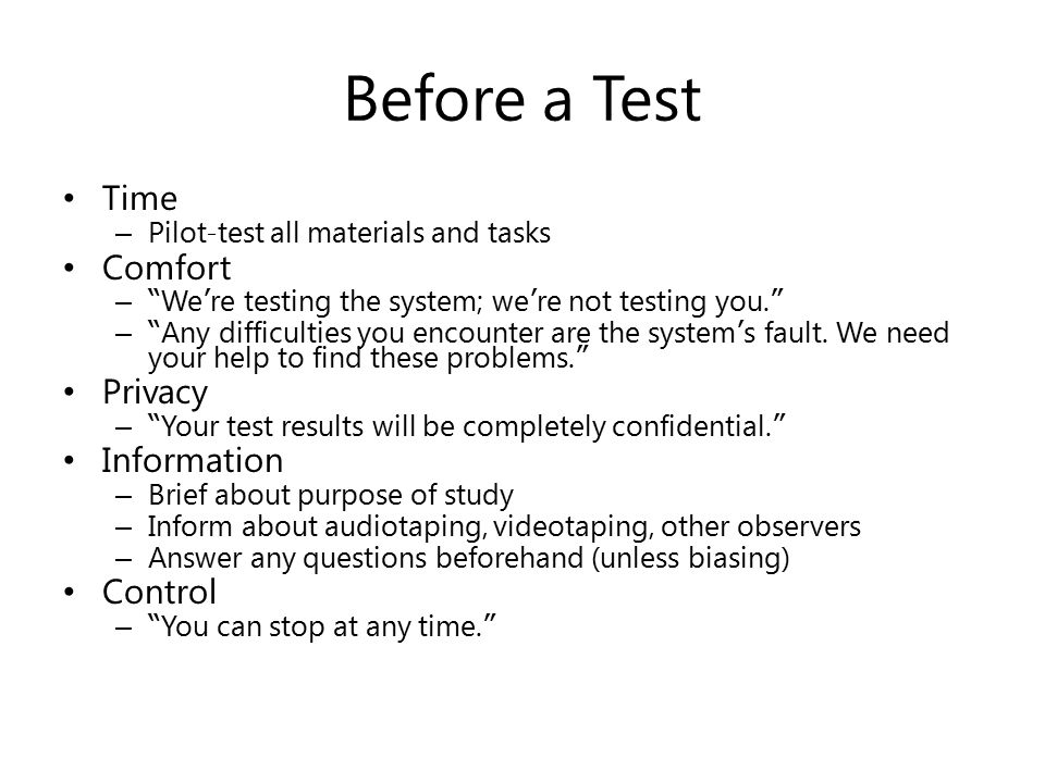 """Before a Test Time – Pilot-test all materials and tasks Comfort – """" We ' re testing the system; we ' re not testing you. """" – """" Any difficulties you en"""