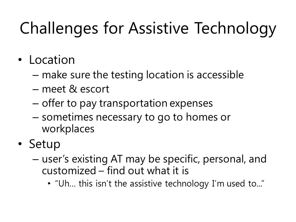 Challenges for Assistive Technology Location – make sure the testing location is accessible – meet & escort – offer to pay transportation expenses – sometimes necessary to go to homes or workplaces Setup – user's existing AT may be specific, personal, and customized – find out what it is Uh… this isn't the assistive technology I'm used to...