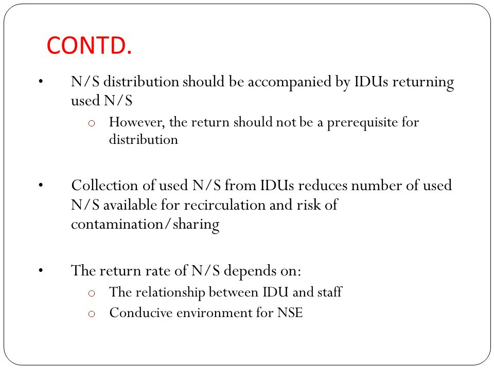 CONTD. N/S distribution should be accompanied by IDUs returning used N/S o However, the return should not be a prerequisite for distribution Collectio