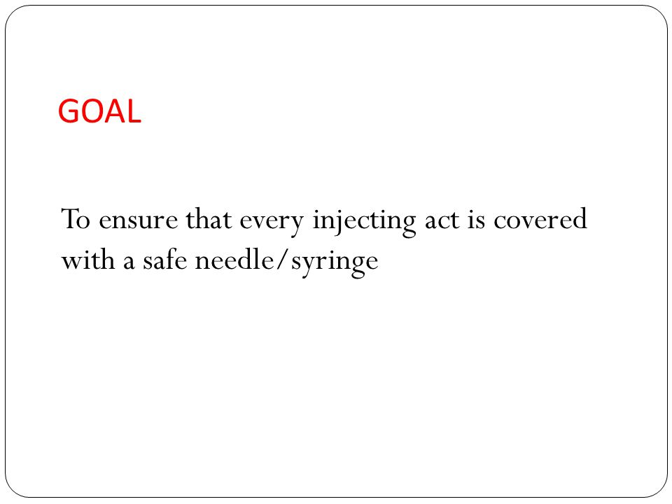 GOAL To ensure that every injecting act is covered with a safe needle/syringe