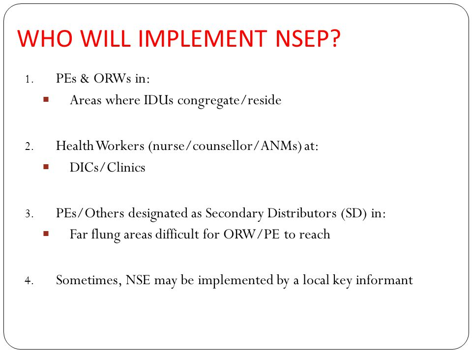 WHO WILL IMPLEMENT NSEP. 1. PEs & ORWs in:  Areas where IDUs congregate/reside 2.