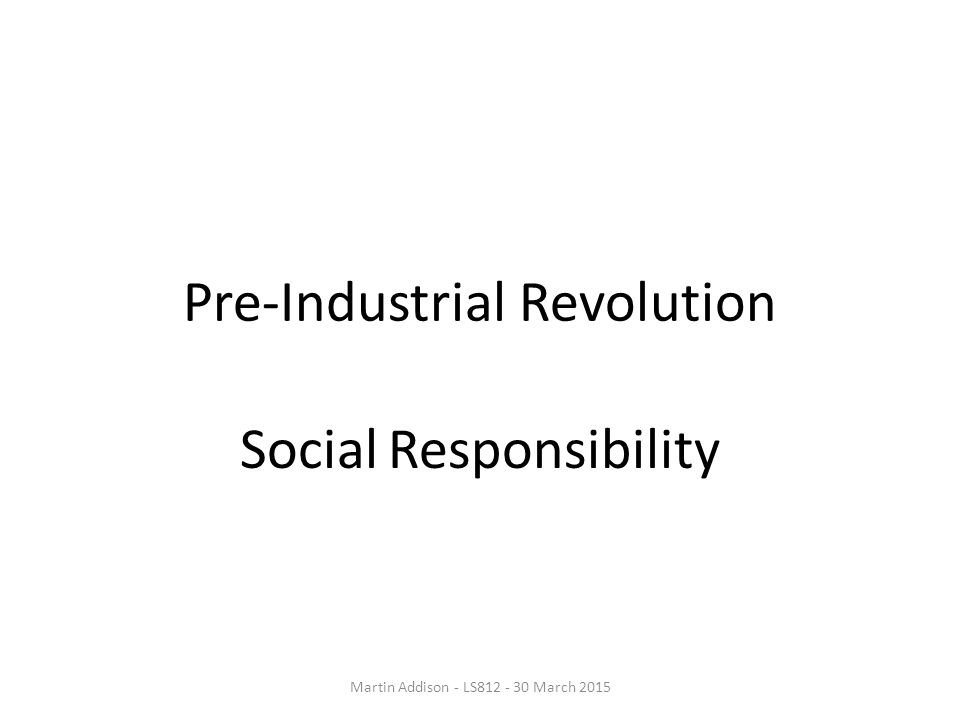 Pre-Industrial Revolution Social Responsibility Martin Addison - LS812 - 30 March 2015